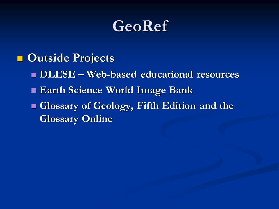 GeoRef Outside Projects Outside Projects DLESE – Web-based educational resources DLESE – Web-based educational resources Earth Science World Image Bank Earth Science World Image Bank Glossary of Geology, Fifth Edition and the Glossary Online Glossary of Geology, Fifth Edition and the Glossary Online