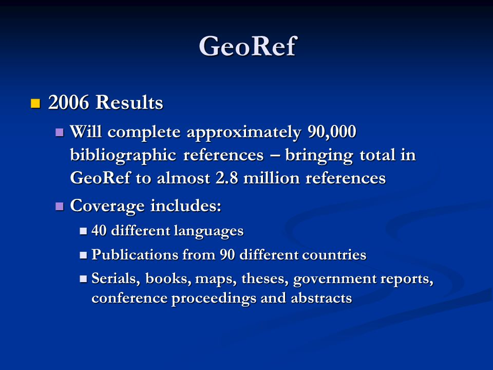 GeoRef 2006 Results 2006 Results Will complete approximately 90,000 bibliographic references – bringing total in GeoRef to almost 2.8 million references Will complete approximately 90,000 bibliographic references – bringing total in GeoRef to almost 2.8 million references Coverage includes: Coverage includes: 40 different languages 40 different languages Publications from 90 different countries Publications from 90 different countries Serials, books, maps, theses, government reports, conference proceedings and abstracts Serials, books, maps, theses, government reports, conference proceedings and abstracts