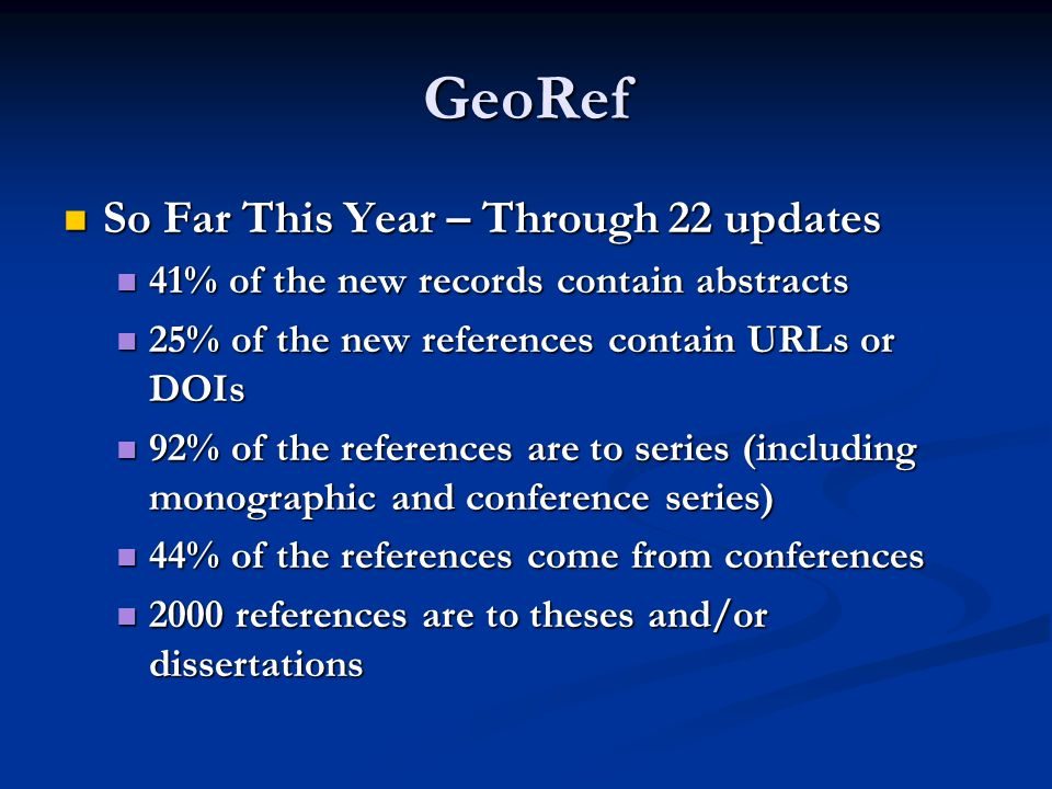 GeoRef So Far This Year – Through 22 updates So Far This Year – Through 22 updates 41% of the new records contain abstracts 41% of the new records contain abstracts 25% of the new references contain URLs or DOIs 25% of the new references contain URLs or DOIs 92% of the references are to series (including monographic and conference series) 92% of the references are to series (including monographic and conference series) 44% of the references come from conferences 44% of the references come from conferences 2000 references are to theses and/or dissertations 2000 references are to theses and/or dissertations