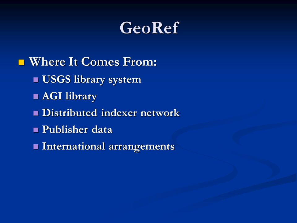 GeoRef Where It Comes From: Where It Comes From: USGS library system USGS library system AGI library AGI library Distributed indexer network Distributed indexer network Publisher data Publisher data International arrangements International arrangements