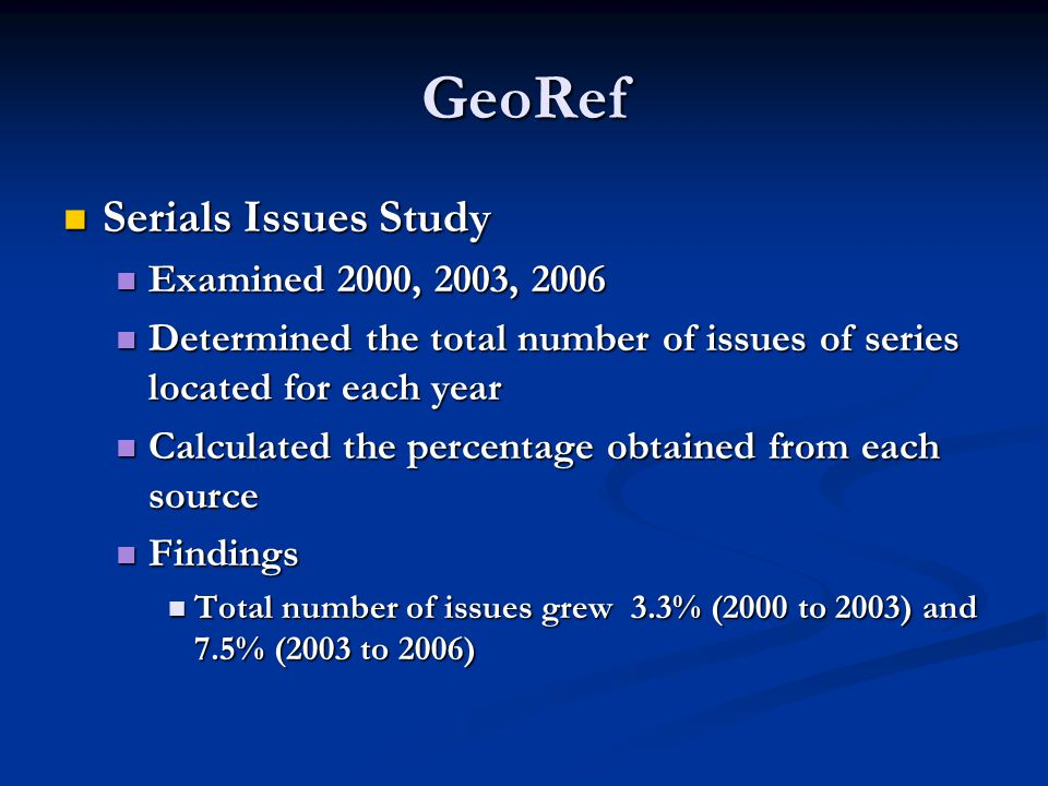 GeoRef Serials Issues Study Serials Issues Study Examined 2000, 2003, 2006 Examined 2000, 2003, 2006 Determined the total number of issues of series located for each year Determined the total number of issues of series located for each year Calculated the percentage obtained from each source Calculated the percentage obtained from each source Findings Findings Total number of issues grew 3.3% (2000 to 2003) and 7.5% (2003 to 2006) Total number of issues grew 3.3% (2000 to 2003) and 7.5% (2003 to 2006)