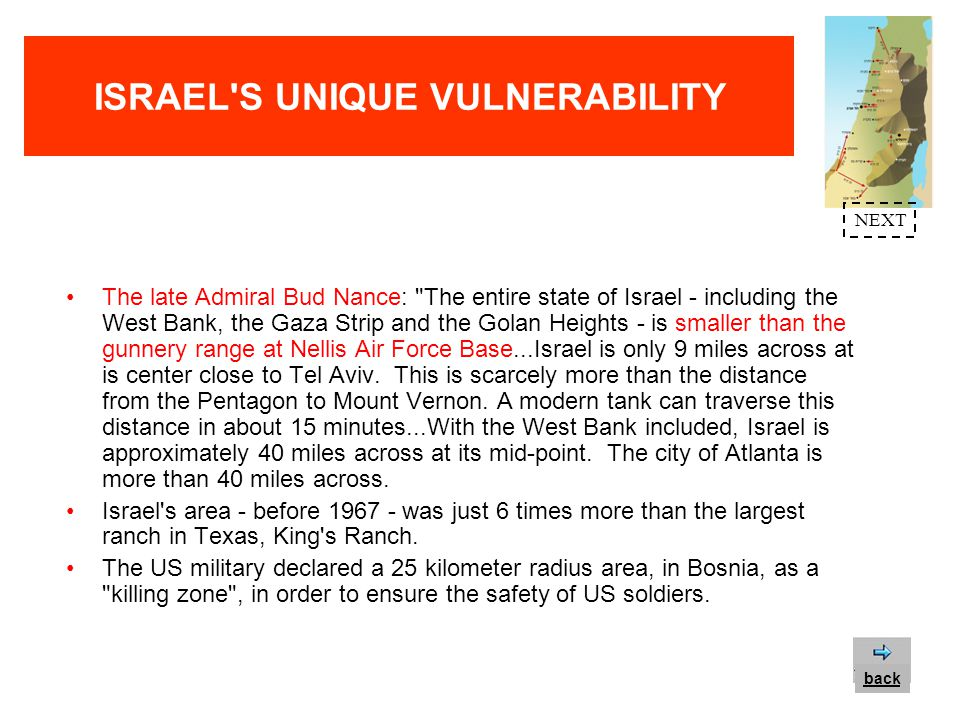ISRAEL S UNIQUE VULNERABILITY The width of Israel s coastal plain (8-15) is less than the distance between downtown London and Heathrow Airport and equal to a roundtrip distance between Albert Hall and the Tower of London, between Bois Du Boulogne and La Place De La Bastille in Paris and between the Kennedy Center and the RFK Stadium in Washington, DC.