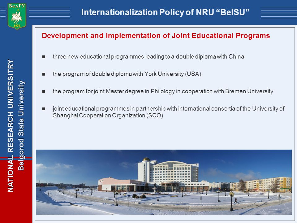NATIONAL RESEARCH UNIVERSITRY Belgorod State University Internationalization Policy of NRU BelSU Development and Implementation of Joint Educational Programs three new educational programmes leading to a double diploma with China the program of double diploma with York University (USA) the program for joint Master degree in Philology in cooperation with Bremen University joint educational programmes in partnership with international consortia of the University of Shanghai Cooperation Organization (SCO)