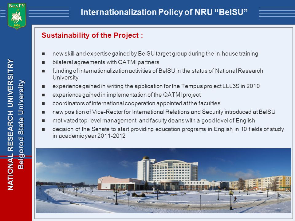 NATIONAL RESEARCH UNIVERSITRY Belgorod State University Internationalization Policy of NRU BelSU Sustainability of the Project : new skill and expertise gained by BelSU target group during the in-house training bilateral agreements with QATMI partners funding of internationalization activities of BelSU in the status of National Research University experience gained in writing the application for the Tempus project LLL3S in 2010 experience gained in implementation of the QATMI project coordinators of international cooperation appointed at the faculties new position of Vice-Rector for International Relations and Security introduced at BelSU motivated top-level management and faculty deans with a good level of English decision of the Senate to start providing education programs in English in 10 fields of study in academic year 2011-2012