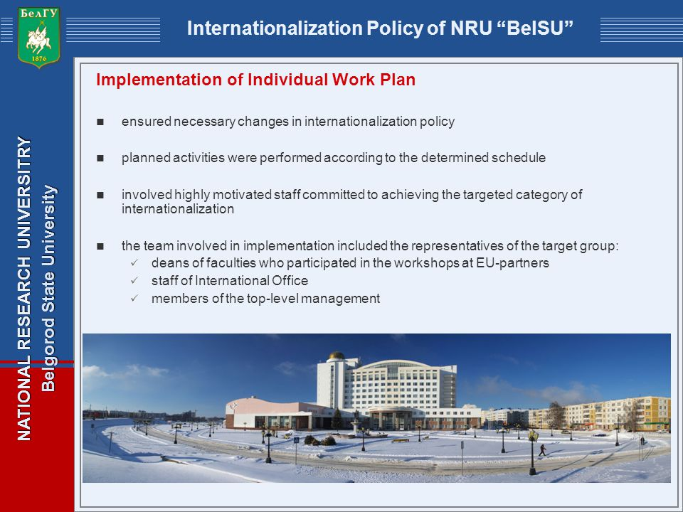 NATIONAL RESEARCH UNIVERSITRY Belgorod State University Internationalization Policy of NRU BelSU Implementation of Individual Work Plan ensured necessary changes in internationalization policy planned activities were performed according to the determined schedule involved highly motivated staff committed to achieving the targeted category of internationalization the team involved in implementation included the representatives of the target group: deans of faculties who participated in the workshops at EU-partners staff of International Office members of the top-level management