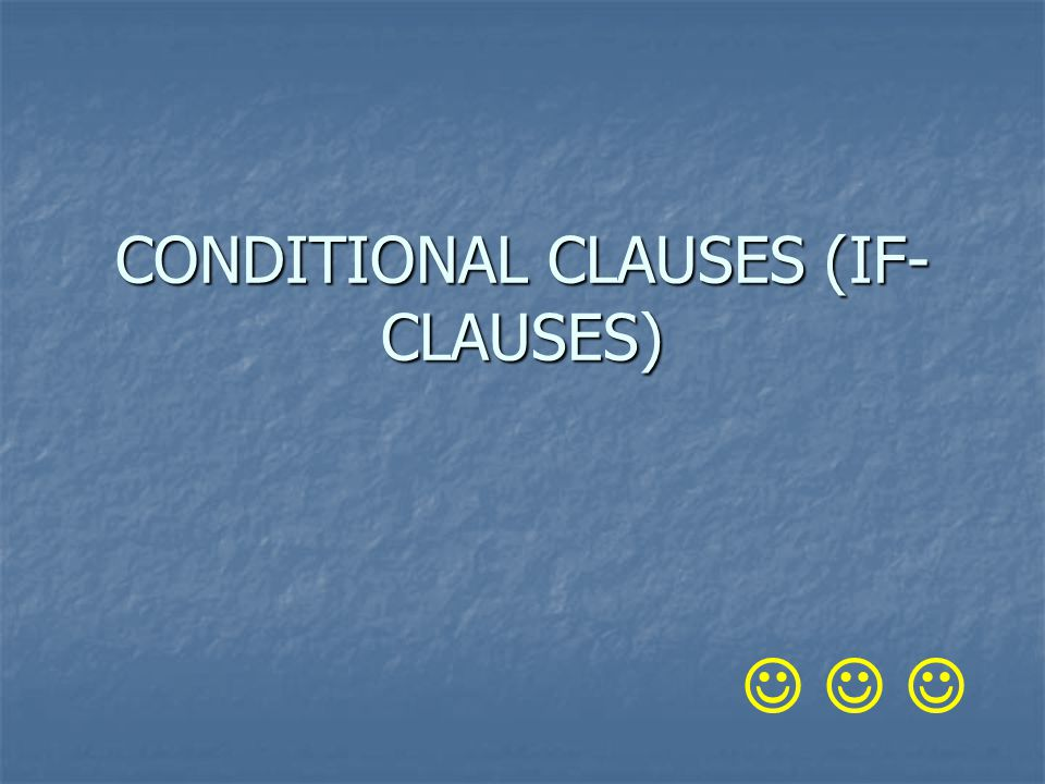 CONDITIONAL CLAUSES (IF- CLAUSES)