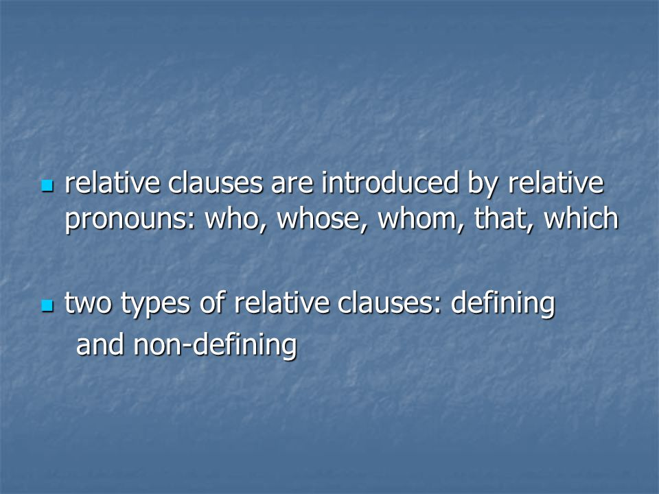 relative clauses are introduced by relative pronouns: who, whose, whom, that, which relative clauses are introduced by relative pronouns: who, whose, whom, that, which two types of relative clauses: defining two types of relative clauses: defining and non-defining and non-defining