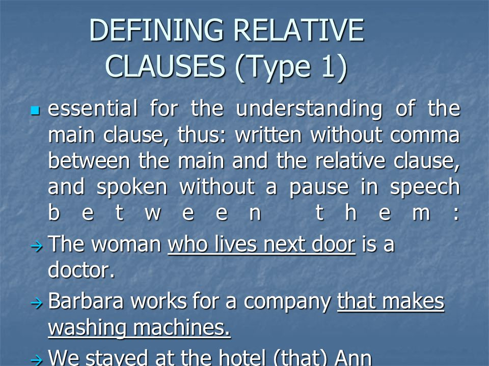 DEFINING RELATIVE CLAUSES (Type 1) essential for the understanding of the main clause, thus: written without comma between the main and the relative clause, and spoken without a pause in speech between them: essential for the understanding of the main clause, thus: written without comma between the main and the relative clause, and spoken without a pause in speech between them: The woman who lives next door is a doctor.