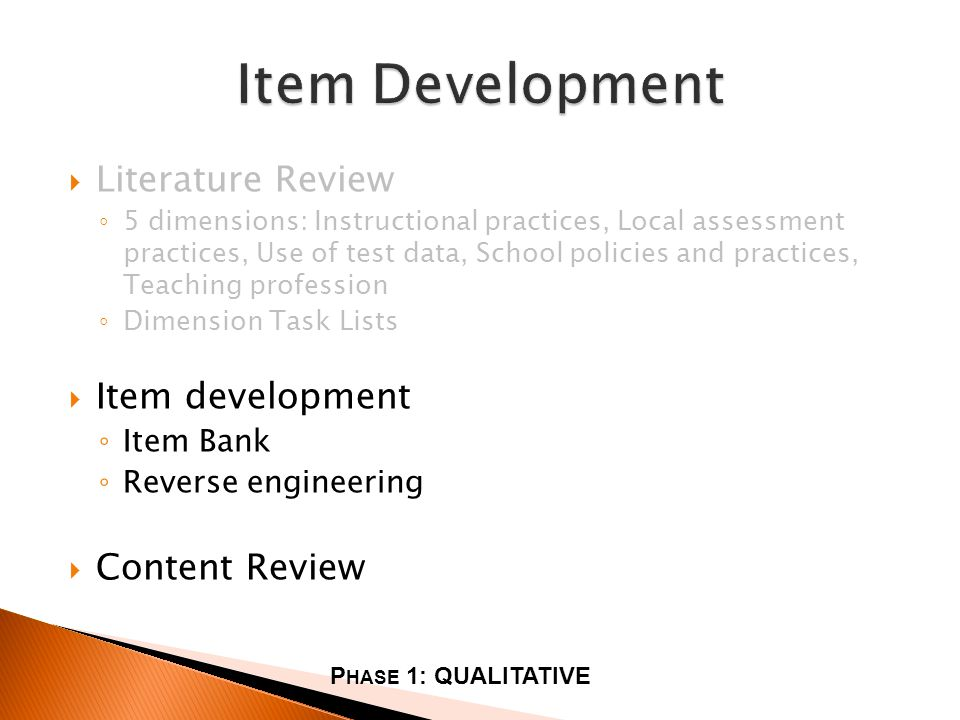Literature Review 5 dimensions: Instructional practices, Local assessment practices, Use of test data, School policies and practices, Teaching profession Dimension Task Lists Item development Item Bank Reverse engineering Content Review P HASE 1: QUALITATIVE