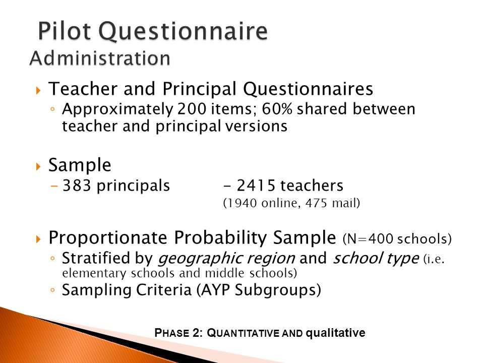Teacher and Principal Questionnaires Approximately 200 items; 60% shared between teacher and principal versions Sample -383 principals- 2415 teachers (1940 online, 475 mail) Proportionate Probability Sample (N=400 schools) Stratified by geographic region and school type (i.e.