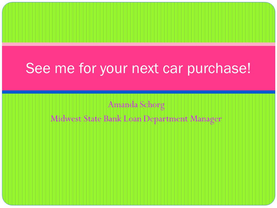 Amanda Schorg Midwest State Bank Loan Department Manager See me for your next car purchase!