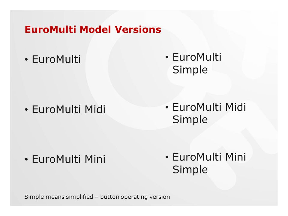EuroMulti Model Versions EuroMulti EuroMulti Midi EuroMulti Mini EuroMulti Simple EuroMulti Midi Simple EuroMulti Mini Simple Simple means simplified – button operating version
