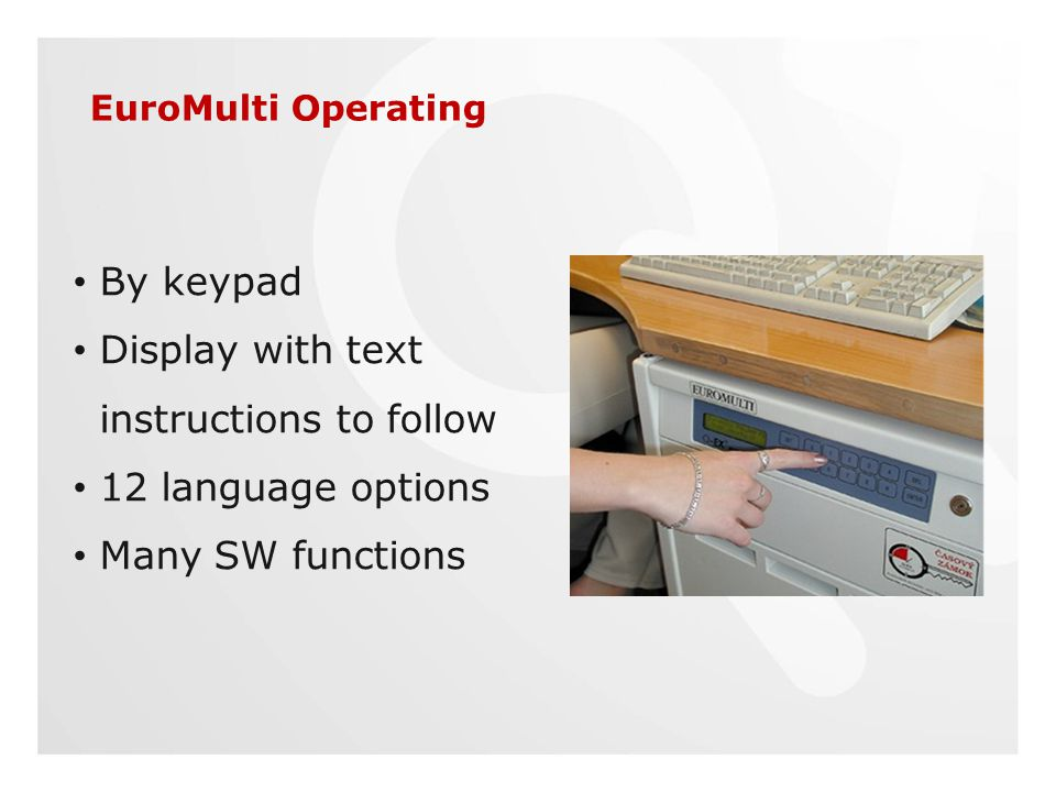 EuroMulti Operating By keypad Display with text instructions to follow 12 language options Many SW functions