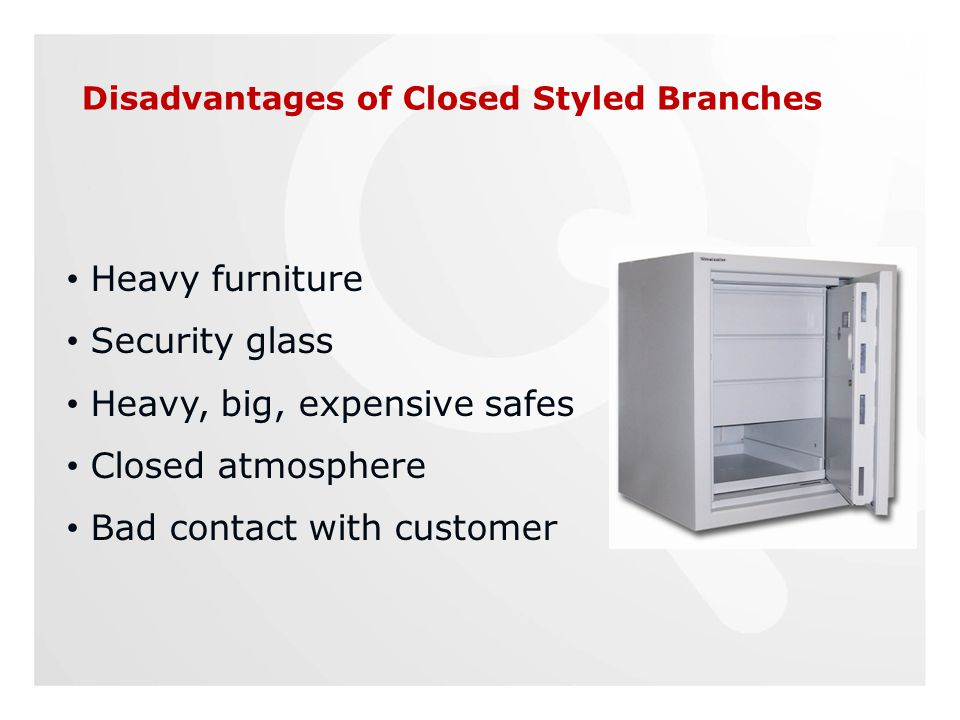 Disadvantages of Closed Styled Branches Heavy furniture Security glass Heavy, big, expensive safes Closed atmosphere Bad contact with customer