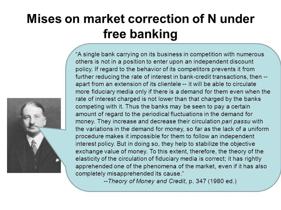 Mises on market correction of N under free banking A single bank carrying on its business in competition with numerous others is not in a position to enter upon an independent discount policy.