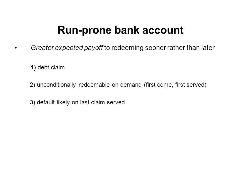 Run-prone bank account Greater expected payoff to redeeming sooner rather than later 1) debt claim 2) unconditionally redeemable on demand (first come, first served) 3) default likely on last claim served