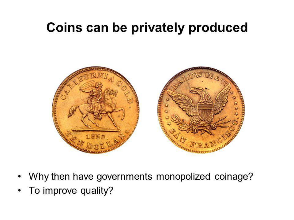 Coins can be privately produced Why then have governments monopolized coinage To improve quality