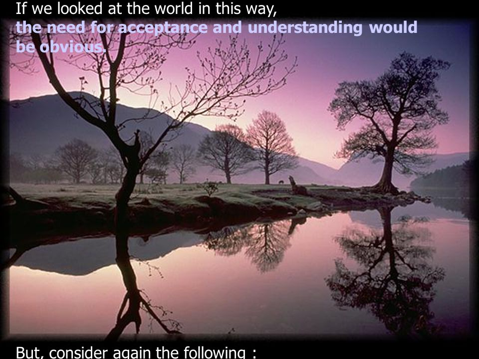 If we looked at the world in this way, the need for acceptance and understanding would be obvious.