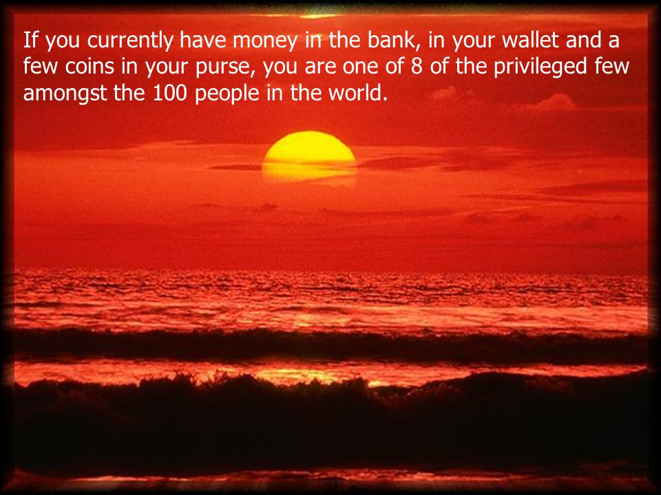 If you currently have money in the bank, in your wallet and a few coins in your purse, you are one of 8 of the privileged few amongst the 100 people in the world.