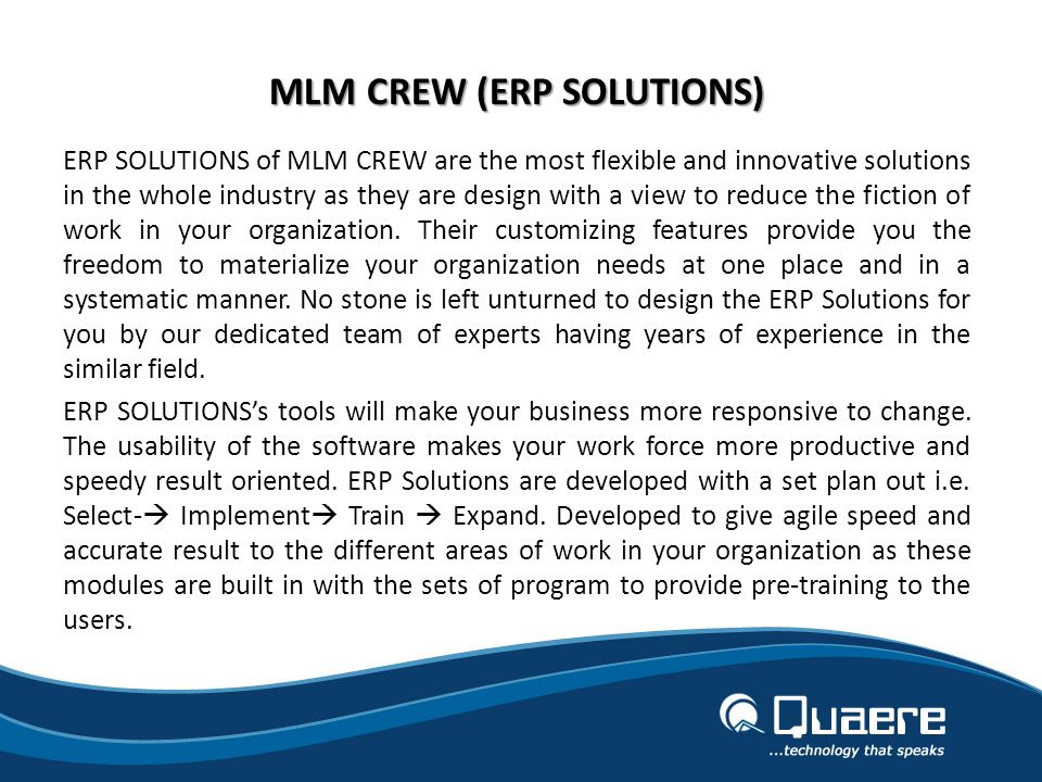 MLM CREW (ERP SOLUTIONS) ERP SOLUTIONS of MLM CREW are the most flexible and innovative solutions in the whole industry as they are design with a view to reduce the fiction of work in your organization.