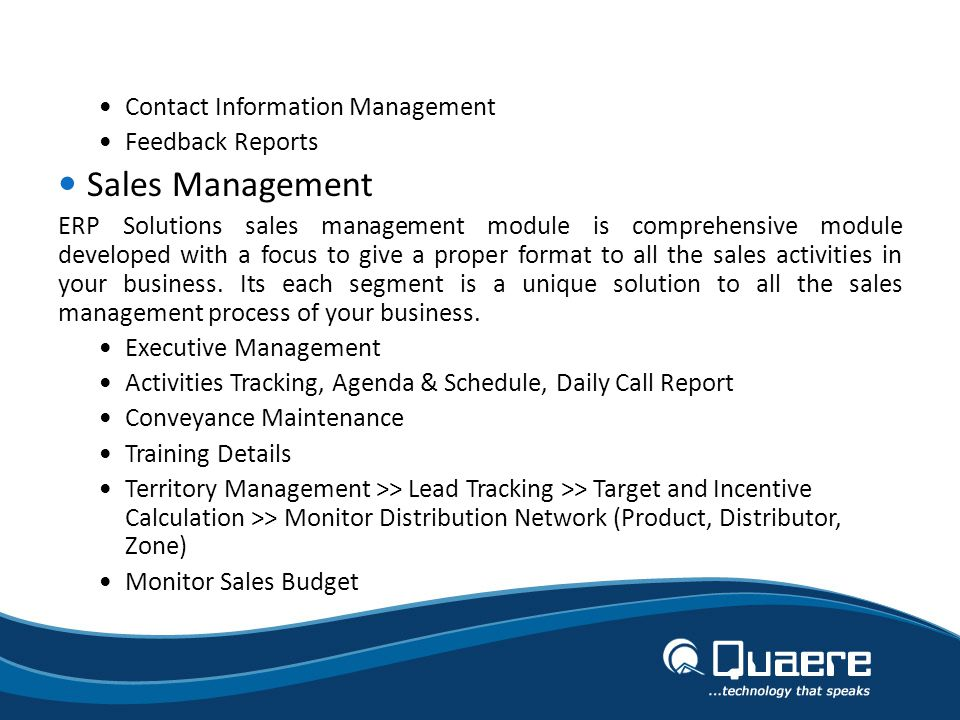 Contact Information Management Feedback Reports Sales Management ERP Solutions sales management module is comprehensive module developed with a focus to give a proper format to all the sales activities in your business.