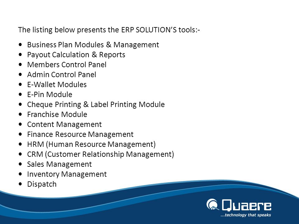 The listing below presents the ERP SOLUTIONS tools:- Business Plan Modules & Management Payout Calculation & Reports Members Control Panel Admin Control Panel E-Wallet Modules E-Pin Module Cheque Printing & Label Printing Module Franchise Module Content Management Finance Resource Management HRM (Human Resource Management) CRM (Customer Relationship Management) Sales Management Inventory Management Dispatch