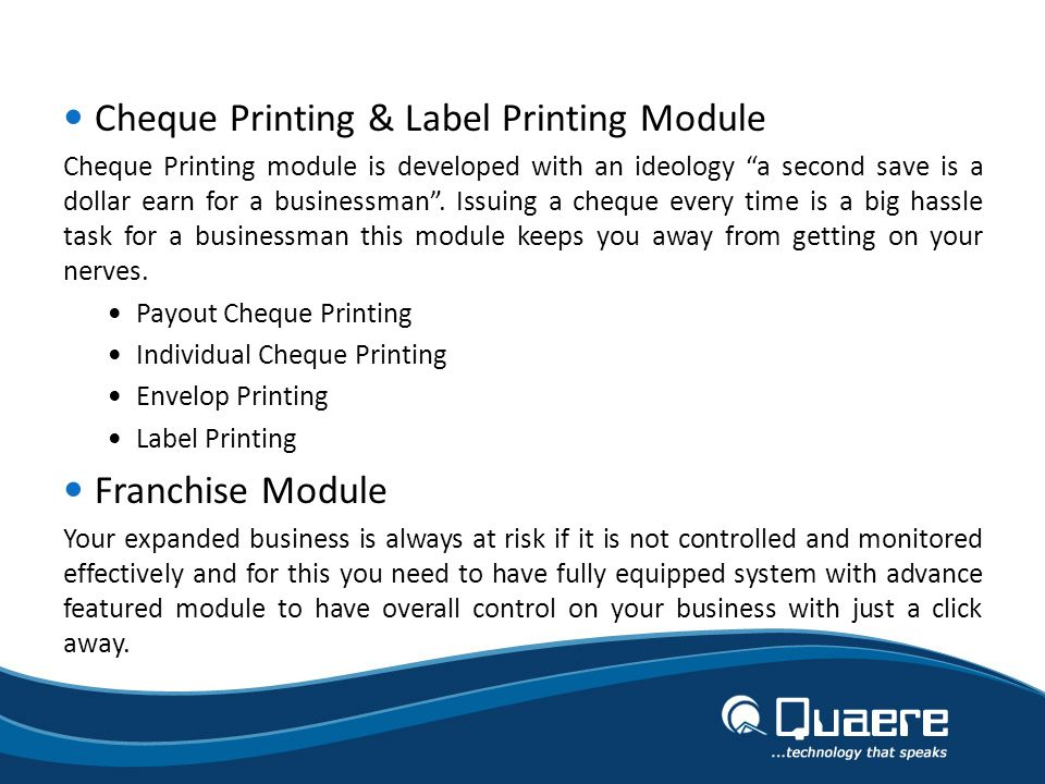 Cheque Printing & Label Printing Module Cheque Printing module is developed with an ideology a second save is a dollar earn for a businessman.