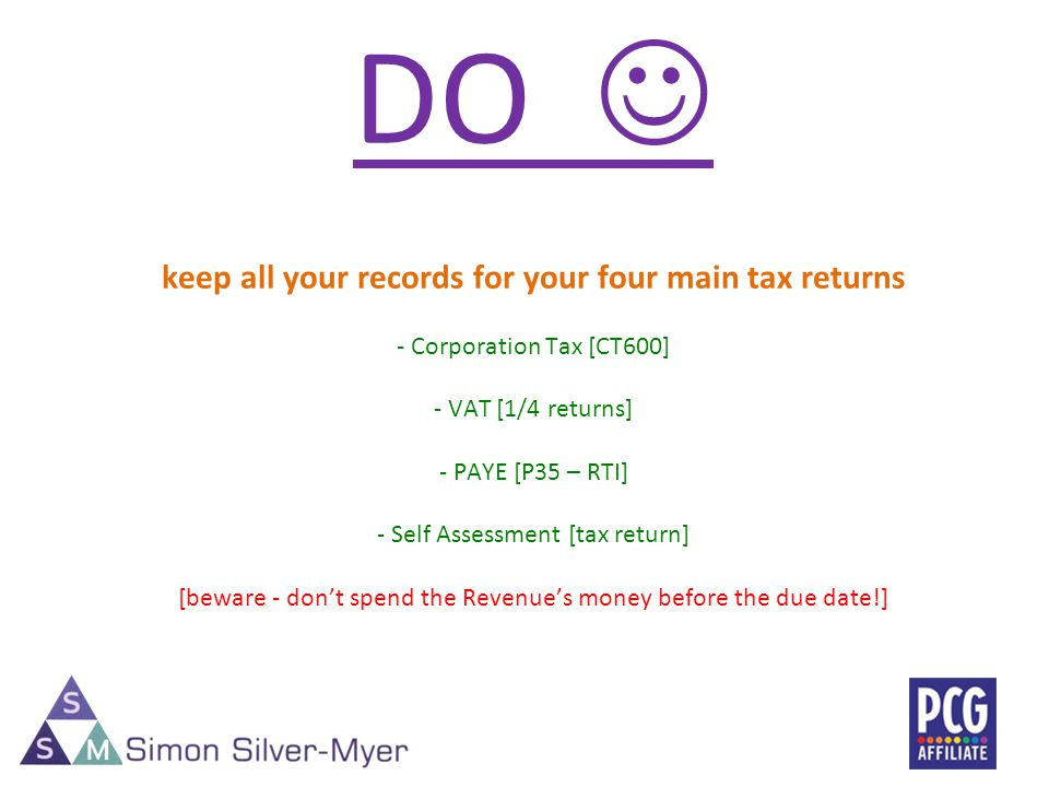 DO keep all your records for your four main tax returns - Corporation Tax [CT600] - VAT [1/4 returns] - PAYE [P35 – RTI] - Self Assessment [tax return] [beware - dont spend the Revenues money before the due date!]