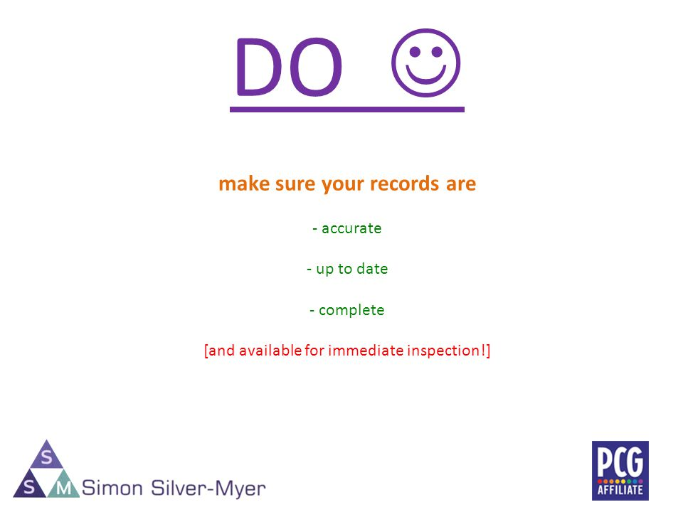 DO make sure your records are - accurate - up to date - complete [and available for immediate inspection!]