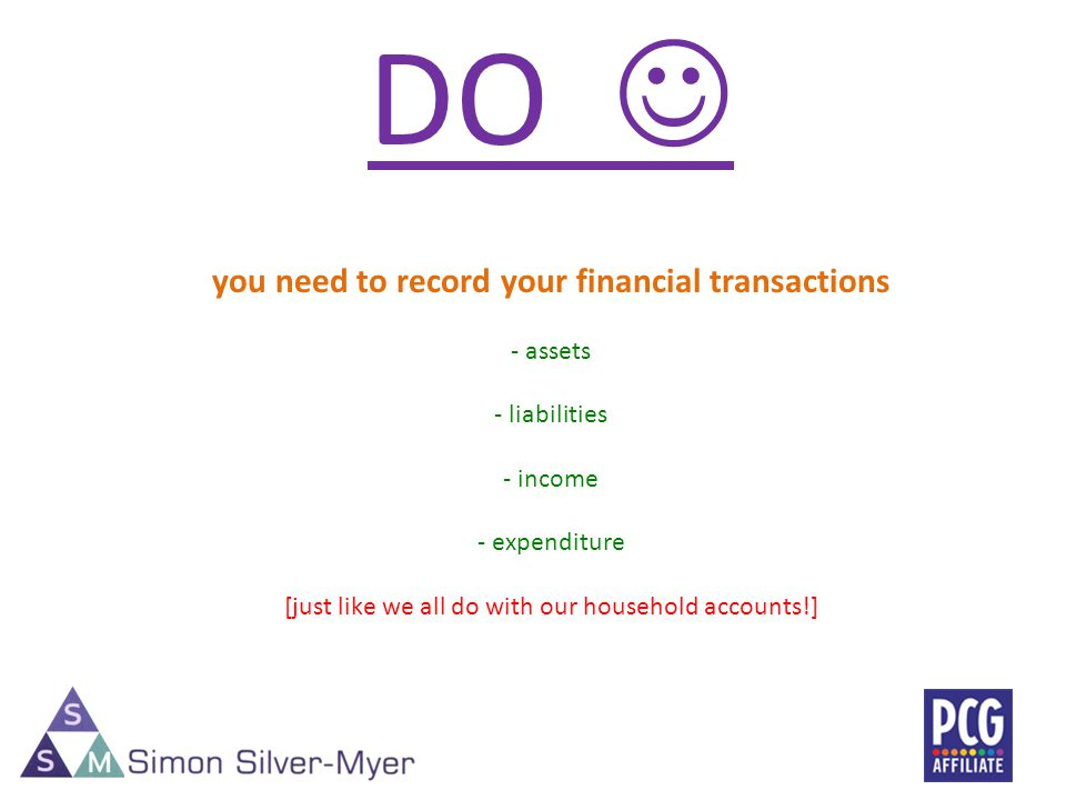 DO you need to record your financial transactions - assets - liabilities - income - expenditure [just like we all do with our household accounts!]