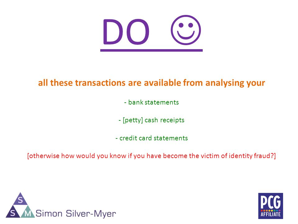 DO all these transactions are available from analysing your - bank statements - [petty] cash receipts - credit card statements [otherwise how would you know if you have become the victim of identity fraud ]