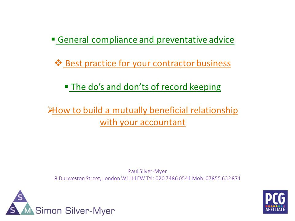 Paul Silver-Myer 8 Durweston Street, London W1H 1EW Tel: 020 7486 0541 Mob: 07855 632 871 2 General compliance and preventative advice Best practice for your contractor business The dos and donts of record keeping How to build a mutually beneficial relationship with your accountant