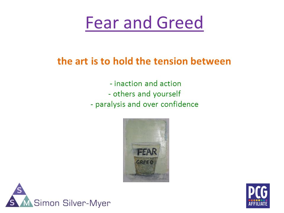Fear and Greed the art is to hold the tension between - inaction and action - others and yourself - paralysis and over confidence