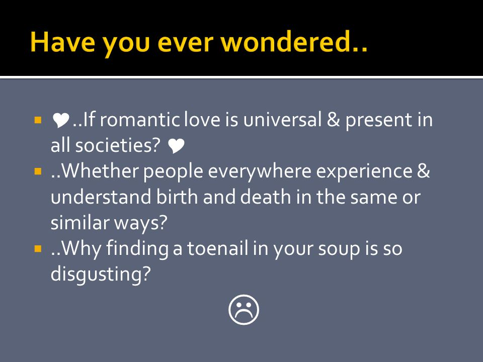 ..If romantic love is universal & present in all societies ..Whether people everywhere experience & understand birth and death in the same or similar ways ..Why finding a toenail in your soup is so disgusting