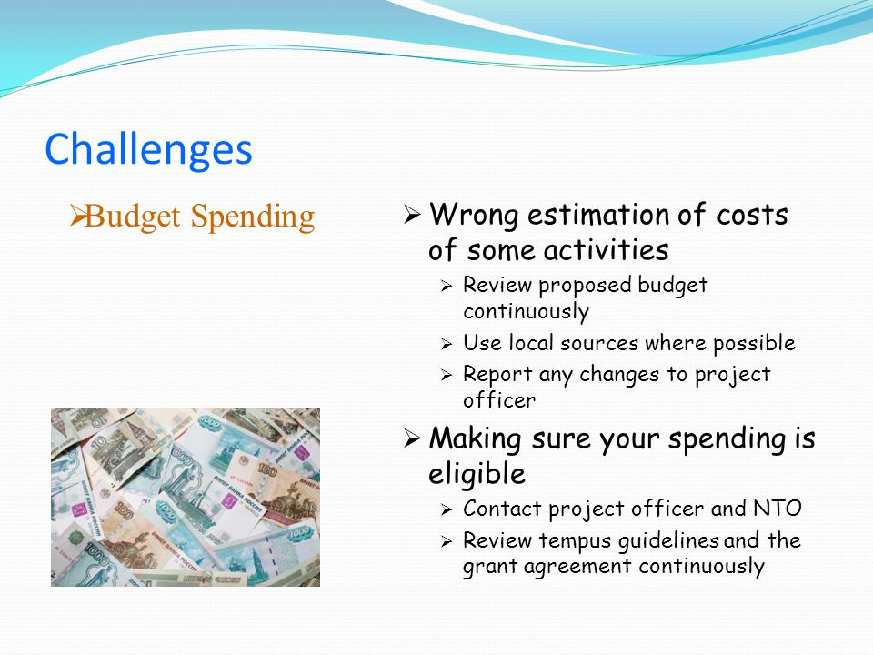 Budget Spending Wrong estimation of costs of some activities Review proposed budget continuously Use local sources where possible Report any changes to project officer Making sure your spending is eligible Contact project officer and NTO Review tempus guidelines and the grant agreement continuously Challenges