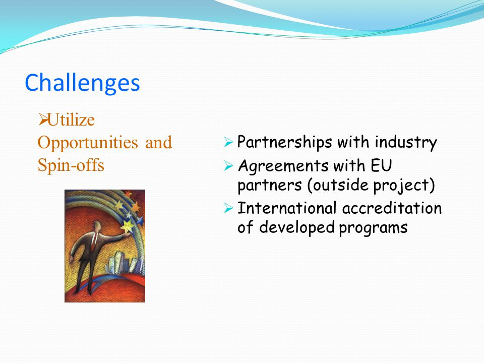 Utilize Opportunities and Spin-offs Partnerships with industry Agreements with EU partners (outside project) International accreditation of developed programs Challenges