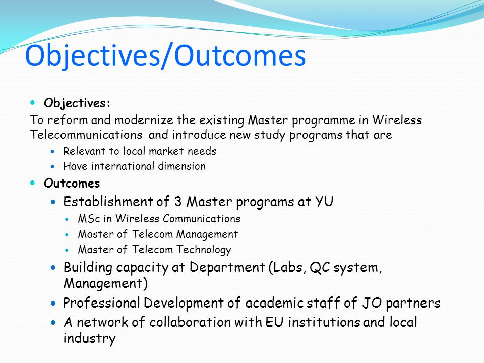 Objectives/Outcomes Objectives: To reform and modernize the existing Master programme in Wireless Telecommunications and introduce new study programs that are Relevant to local market needs Have international dimension Outcomes Establishment of 3 Master programs at YU MSc in Wireless Communications Master of Telecom Management Master of Telecom Technology Building capacity at Department (Labs, QC system, Management) Professional Development of academic staff of JO partners A network of collaboration with EU institutions and local industry