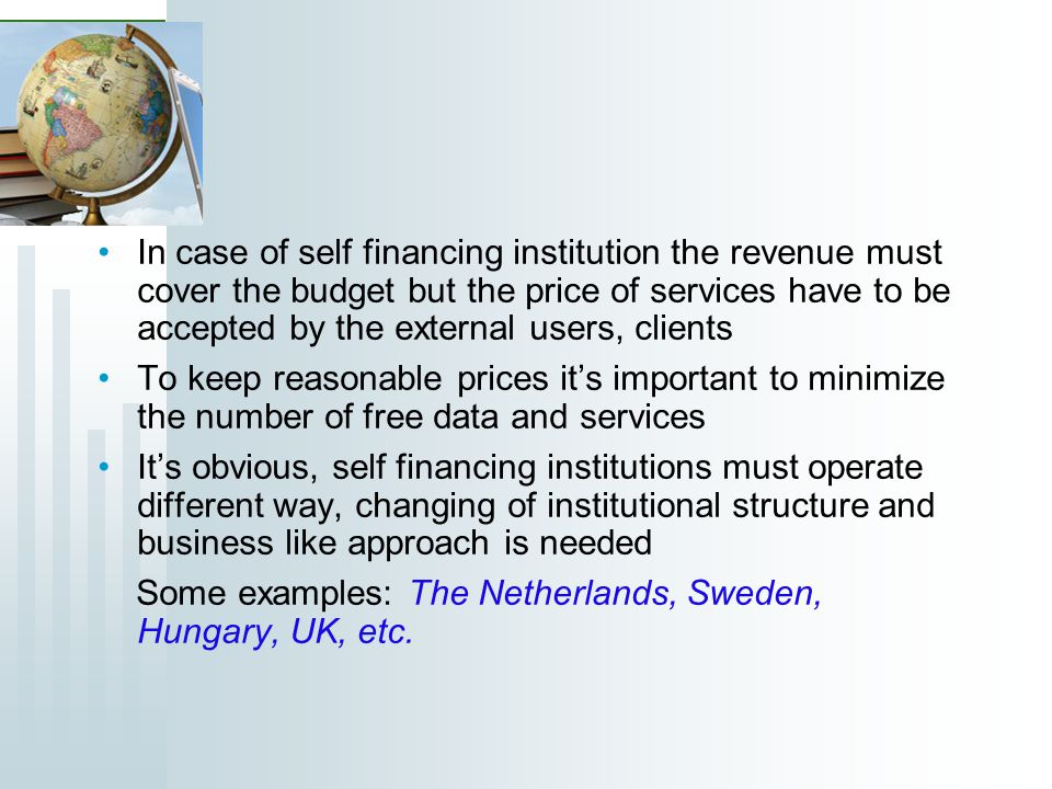 In case of self financing institution the revenue must cover the budget but the price of services have to be accepted by the external users, clients To keep reasonable prices its important to minimize the number of free data and services Its obvious, self financing institutions must operate different way, changing of institutional structure and business like approach is needed Some examples: The Netherlands, Sweden, Hungary, UK, etc.