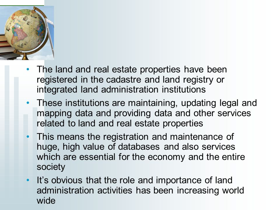 The land and real estate properties have been registered in the cadastre and land registry or integrated land administration institutions These institutions are maintaining, updating legal and mapping data and providing data and other services related to land and real estate properties This means the registration and maintenance of huge, high value of databases and also services which are essential for the economy and the entire society Its obvious that the role and importance of land administration activities has been increasing world wide