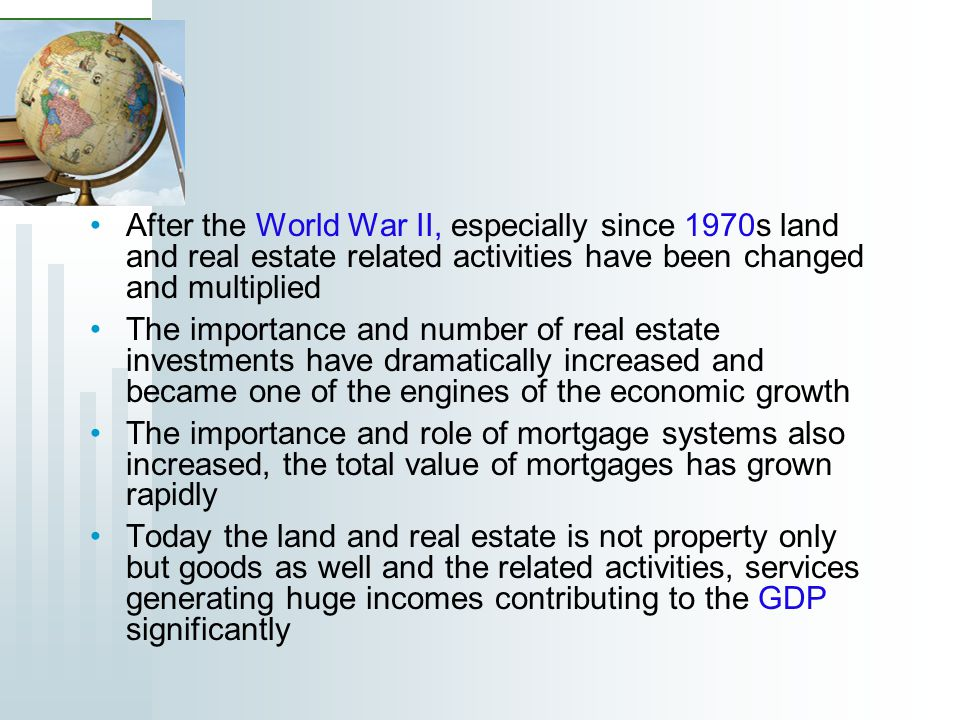 After the World War II, especially since 1970s land and real estate related activities have been changed and multiplied The importance and number of real estate investments have dramatically increased and became one of the engines of the economic growth The importance and role of mortgage systems also increased, the total value of mortgages has grown rapidly Today the land and real estate is not property only but goods as well and the related activities, services generating huge incomes contributing to the GDP significantly
