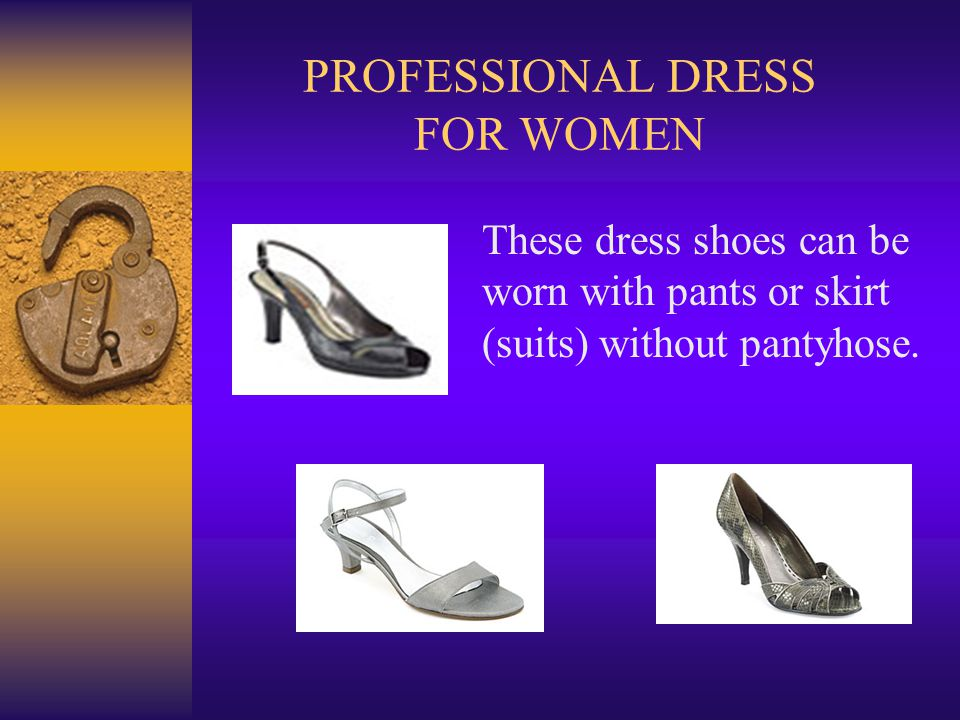 PROFESSIONAL DRESS FOR WOMEN These dress shoes can be worn with pants or skirt (suits) without pantyhose.