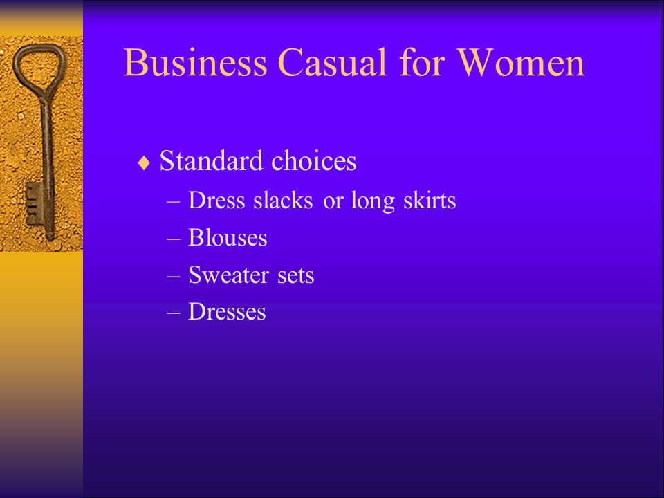 Business Casual for Women Standard choices –Dress slacks or long skirts –Blouses –Sweater sets –Dresses