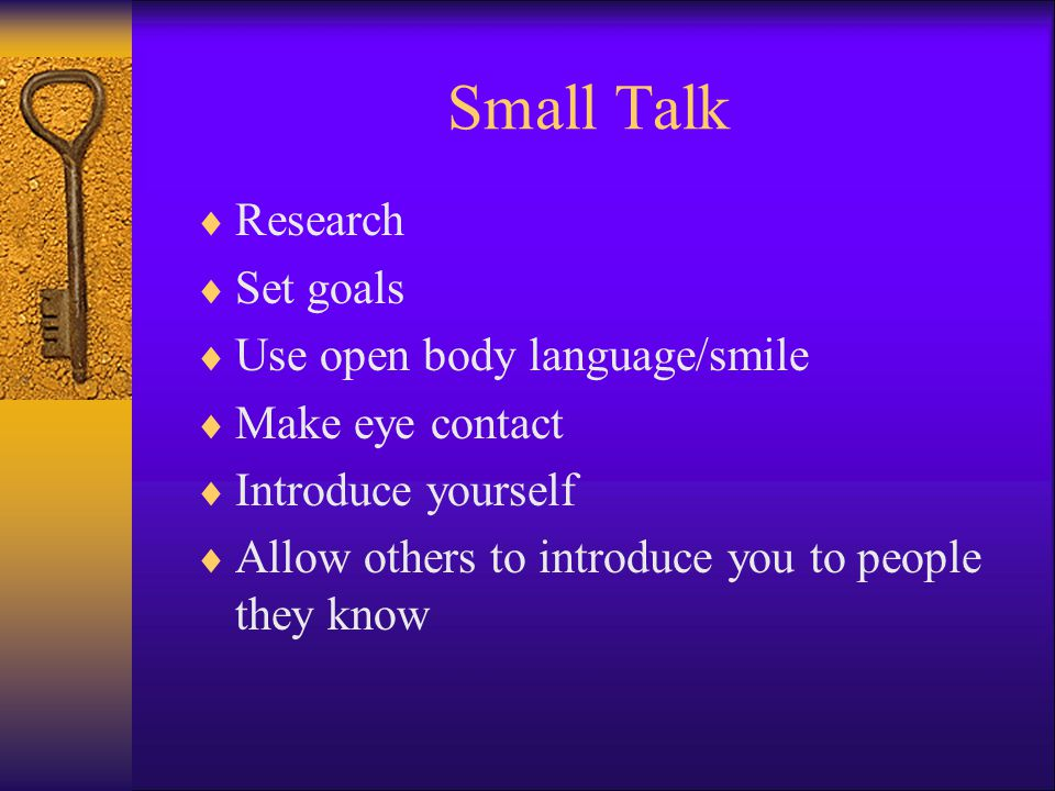 Small Talk Research Set goals Use open body language/smile Make eye contact Introduce yourself Allow others to introduce you to people they know