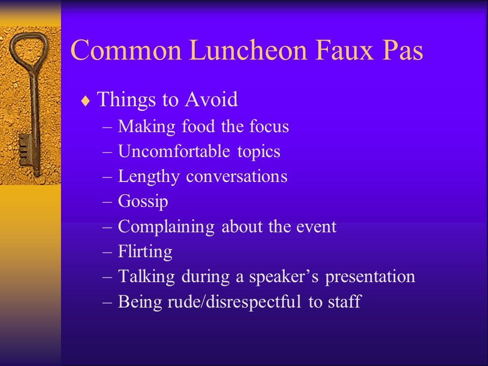 Common Luncheon Faux Pas Things to Avoid –Making food the focus –Uncomfortable topics –Lengthy conversations –Gossip –Complaining about the event –Flirting –Talking during a speakers presentation –Being rude/disrespectful to staff