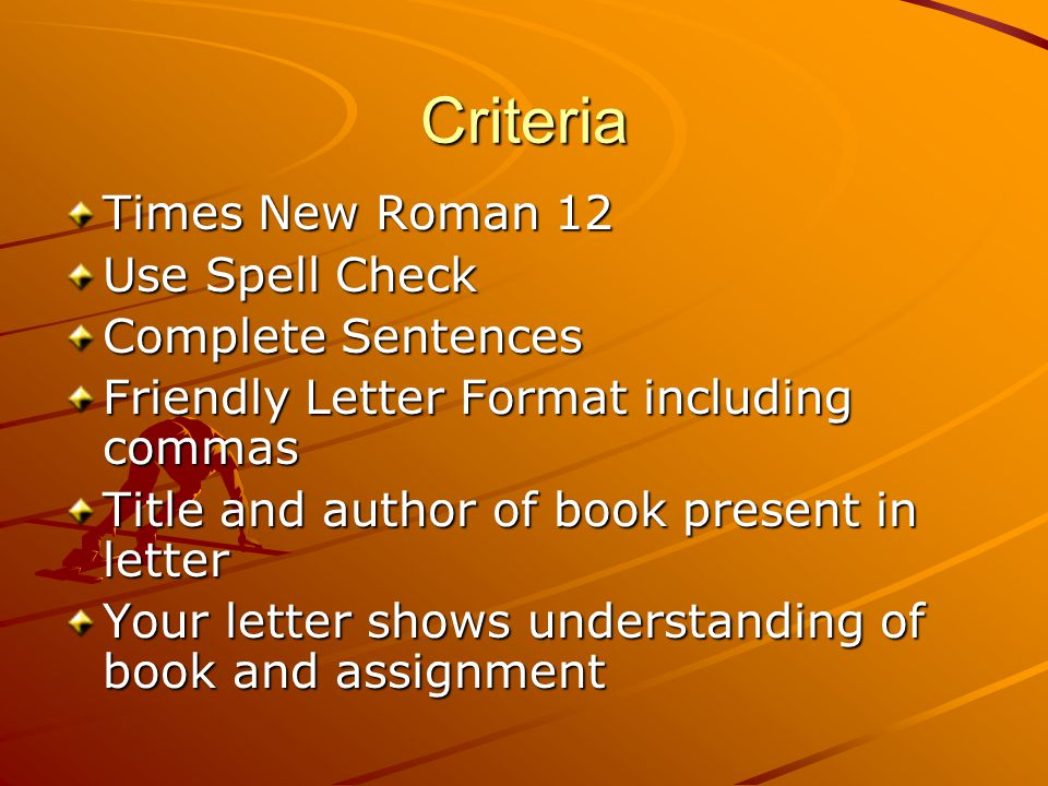 Criteria Times New Roman 12 Use Spell Check Complete Sentences Friendly Letter Format including commas Title and author of book present in letter Your letter shows understanding of book and assignment