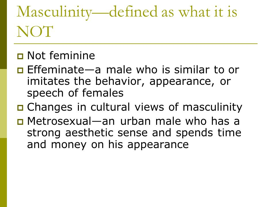 Masculinitydefined as what it is NOT Not feminine Effeminatea male who is similar to or imitates the behavior, appearance, or speech of females Changes in cultural views of masculinity Metrosexualan urban male who has a strong aesthetic sense and spends time and money on his appearance