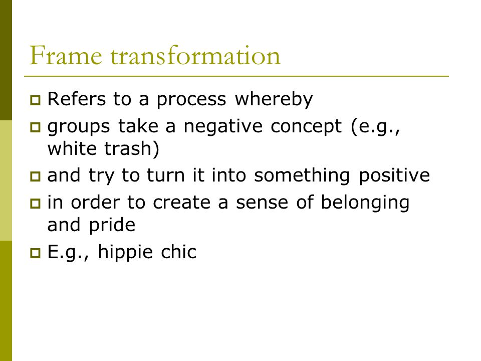 Frame transformation Refers to a process whereby groups take a negative concept (e.g., white trash) and try to turn it into something positive in order to create a sense of belonging and pride E.g., hippie chic