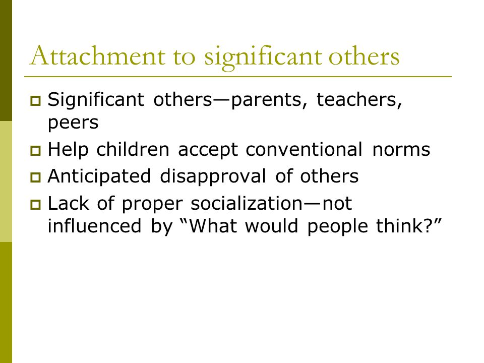 Attachment to significant others Significant othersparents, teachers, peers Help children accept conventional norms Anticipated disapproval of others Lack of proper socializationnot influenced by What would people think