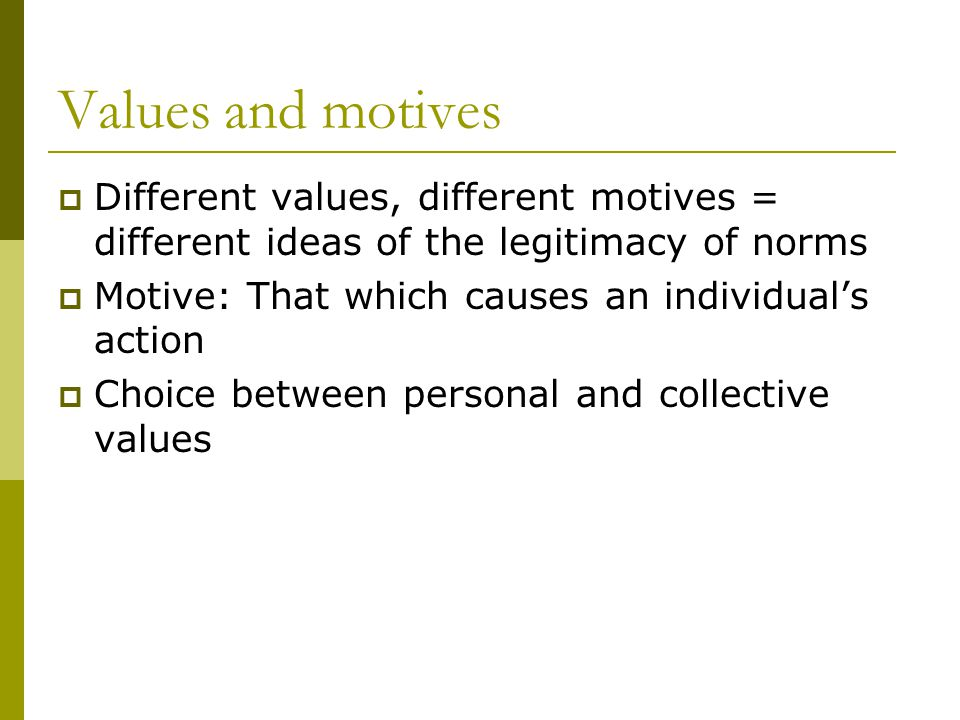 Values and motives Different values, different motives = different ideas of the legitimacy of norms Motive: That which causes an individuals action Choice between personal and collective values