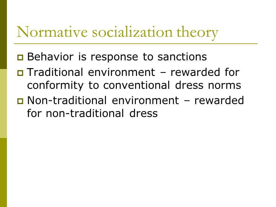 Normative socialization theory Behavior is response to sanctions Traditional environment – rewarded for conformity to conventional dress norms Non-traditional environment – rewarded for non-traditional dress